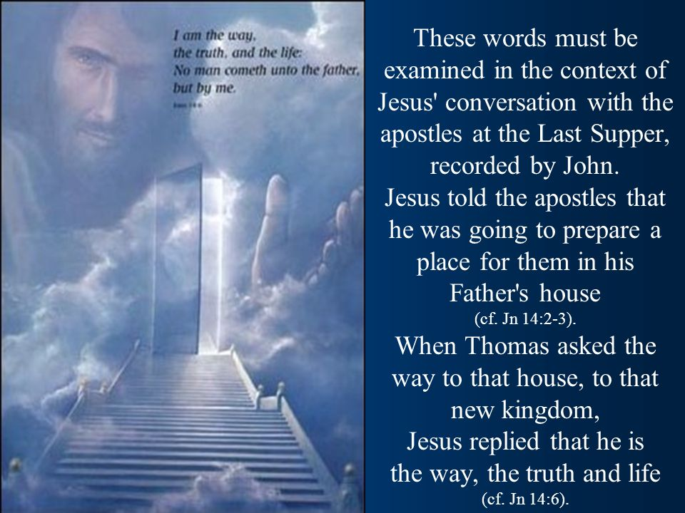 These words must be examined in the context of Jesus conversation with the apostles at the Last Supper, recorded by John.