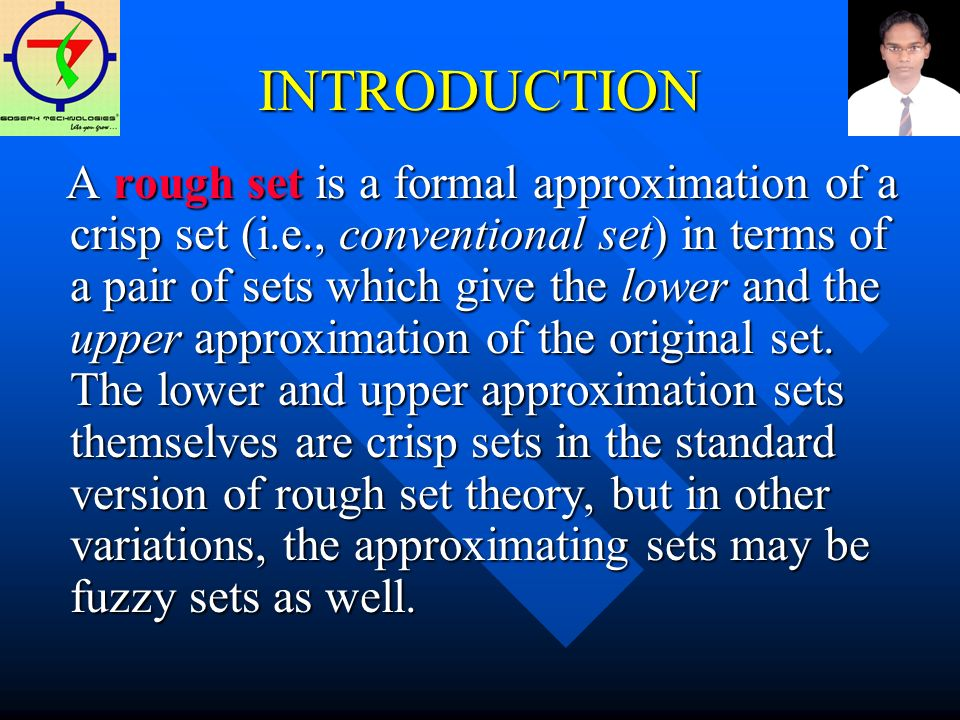 INTRODUCTION A rough set is a formal approximation of a crisp set (i.e., conventional set) in terms of a pair of sets which give the lower and the upper approximation of the original set.