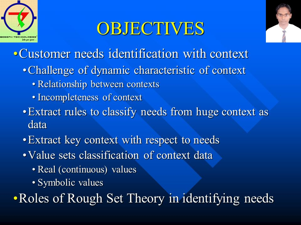 OBJECTIVES Customer needs identification with contextCustomer needs identification with context Challenge of dynamic characteristic of contextChallenge of dynamic characteristic of context Relationship between contextsRelationship between contexts Incompleteness of contextIncompleteness of context Extract rules to classify needs from huge context as dataExtract rules to classify needs from huge context as data Extract key context with respect to needsExtract key context with respect to needs Value sets classification of context dataValue sets classification of context data Real (continuous) valuesReal (continuous) values Symbolic valuesSymbolic values Roles of Rough Set Theory in identifying needsRoles of Rough Set Theory in identifying needs