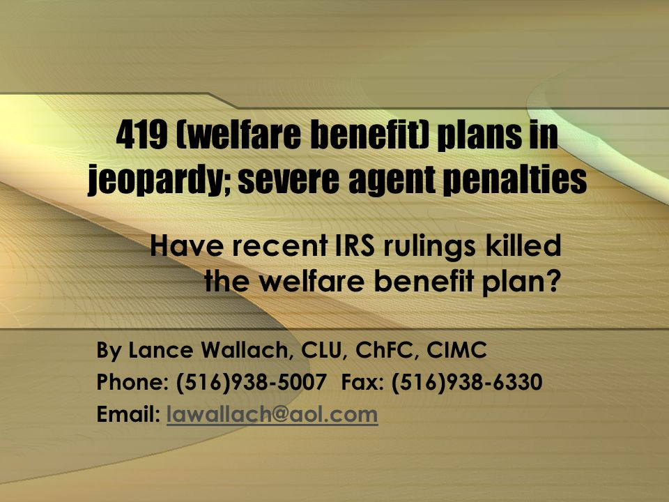 419 (welfare benefit) plans in jeopardy; severe agent penalties Have recent IRS rulings killed the welfare benefit plan.