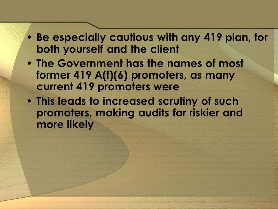Be especially cautious with any 419 plan, for both yourself and the client The Government has the names of most former 419 A(f)(6) promoters, as many current 419 promoters were This leads to increased scrutiny of such promoters, making audits far riskier and more likely