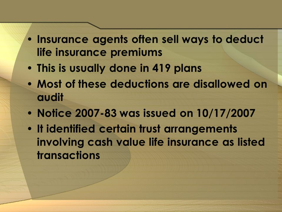 Insurance agents often sell ways to deduct life insurance premiums This is usually done in 419 plans Most of these deductions are disallowed on audit Notice was issued on 10/17/2007 It identified certain trust arrangements involving cash value life insurance as listed transactions
