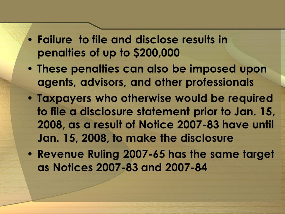 Failure to file and disclose results in penalties of up to $200,000 These penalties can also be imposed upon agents, advisors, and other professionals Taxpayers who otherwise would be required to file a disclosure statement prior to Jan.