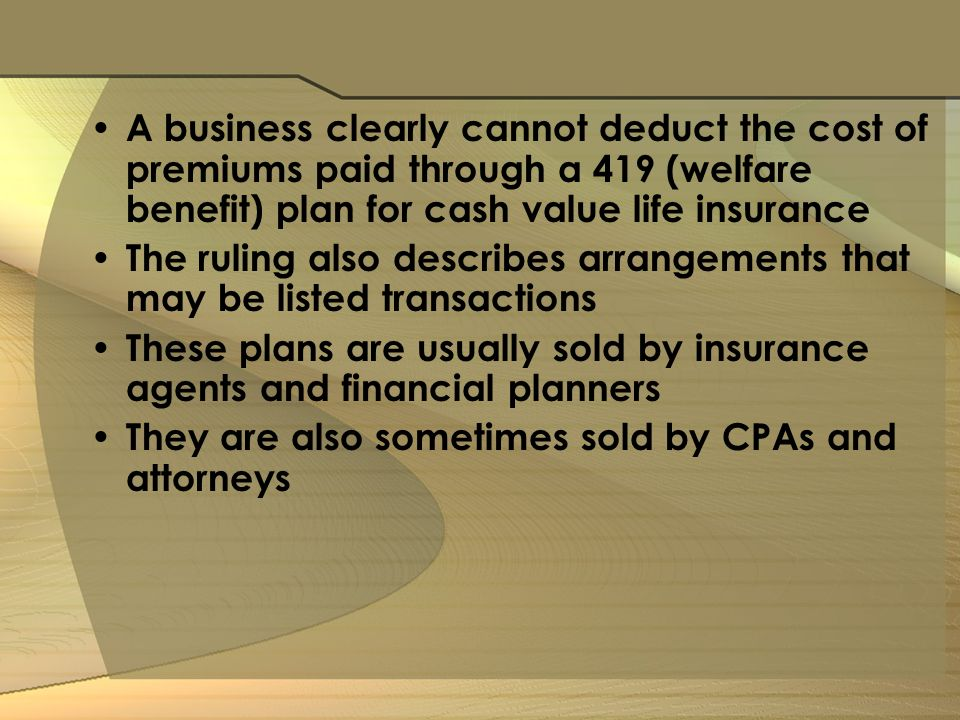A business clearly cannot deduct the cost of premiums paid through a 419 (welfare benefit) plan for cash value life insurance The ruling also describes arrangements that may be listed transactions These plans are usually sold by insurance agents and financial planners They are also sometimes sold by CPAs and attorneys