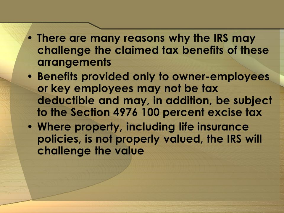 There are many reasons why the IRS may challenge the claimed tax benefits of these arrangements Benefits provided only to owner-employees or key employees may not be tax deductible and may, in addition, be subject to the Section percent excise tax Where property, including life insurance policies, is not properly valued, the IRS will challenge the value