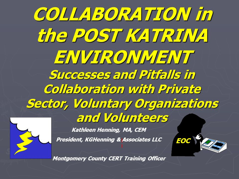 COLLABORATION in the POST KATRINA ENVIRONMENT Successes and Pitfalls in Collaboration with Private Sector, Voluntary Organizations and Volunteers EOC Kathleen Henning, MA, CEM President, KGHenning & Associates LLC Montgomery County CERT Training Officer