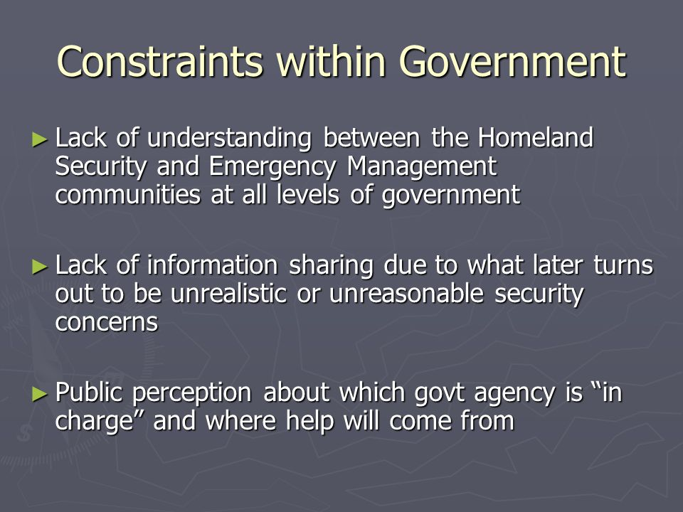 Constraints within Government Lack of understanding between the Homeland Security and Emergency Management communities at all levels of government Lack of understanding between the Homeland Security and Emergency Management communities at all levels of government Lack of information sharing due to what later turns out to be unrealistic or unreasonable security concerns Lack of information sharing due to what later turns out to be unrealistic or unreasonable security concerns Public perception about which govt agency is in charge and where help will come from Public perception about which govt agency is in charge and where help will come from