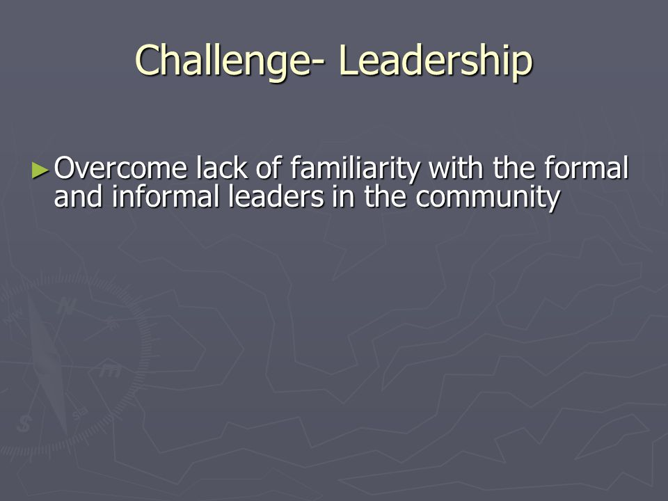Challenge- Leadership Overcome lack of familiarity with the formal and informal leaders in the community Overcome lack of familiarity with the formal and informal leaders in the community