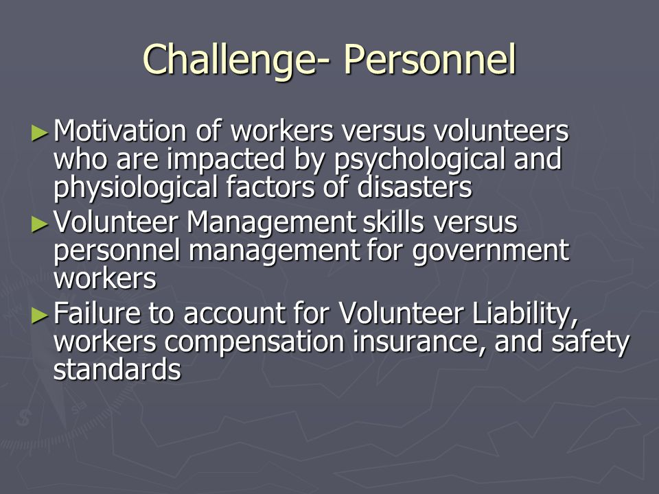 Challenge- Personnel Motivation of workers versus volunteers who are impacted by psychological and physiological factors of disasters Motivation of workers versus volunteers who are impacted by psychological and physiological factors of disasters Volunteer Management skills versus personnel management for government workers Volunteer Management skills versus personnel management for government workers Failure to account for Volunteer Liability, workers compensation insurance, and safety standards Failure to account for Volunteer Liability, workers compensation insurance, and safety standards