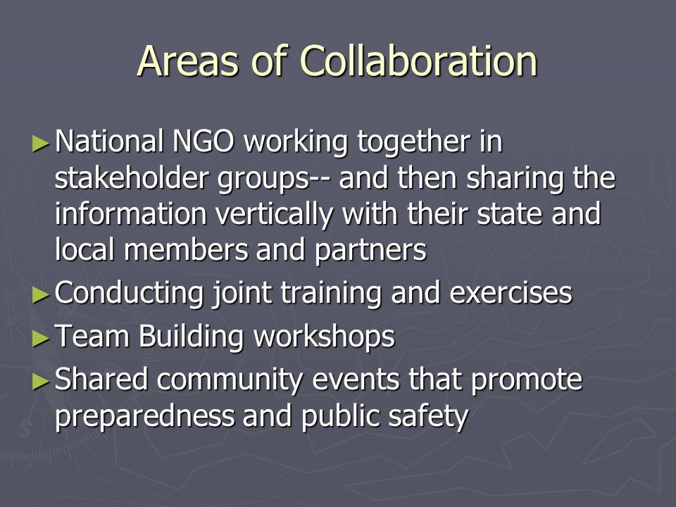 Areas of Collaboration National NGO working together in stakeholder groups-- and then sharing the information vertically with their state and local members and partners National NGO working together in stakeholder groups-- and then sharing the information vertically with their state and local members and partners Conducting joint training and exercises Conducting joint training and exercises Team Building workshops Team Building workshops Shared community events that promote preparedness and public safety Shared community events that promote preparedness and public safety