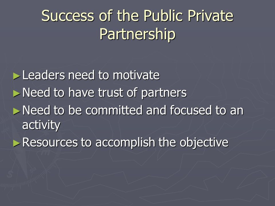 Success of the Public Private Partnership Leaders need to motivate Leaders need to motivate Need to have trust of partners Need to have trust of partners Need to be committed and focused to an activity Need to be committed and focused to an activity Resources to accomplish the objective Resources to accomplish the objective