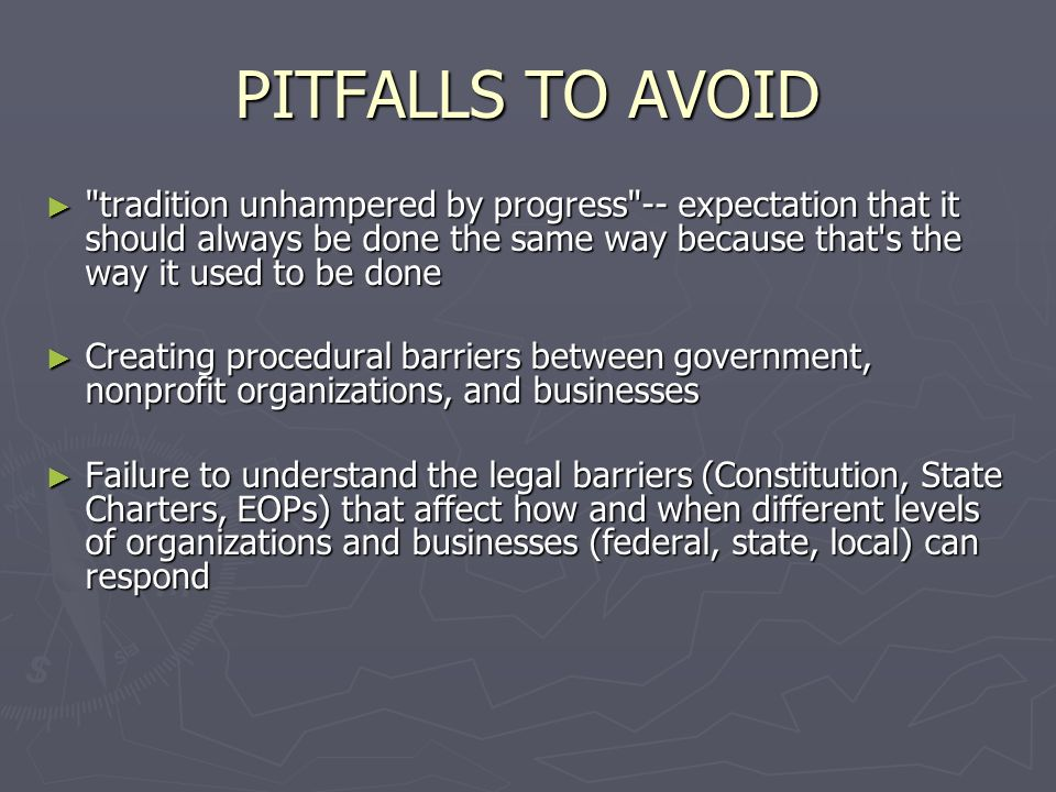 PITFALLS TO AVOID tradition unhampered by progress -- expectation that it should always be done the same way because that s the way it used to be done tradition unhampered by progress -- expectation that it should always be done the same way because that s the way it used to be done Creating procedural barriers between government, nonprofit organizations, and businesses Creating procedural barriers between government, nonprofit organizations, and businesses Failure to understand the legal barriers (Constitution, State Charters, EOPs) that affect how and when different levels of organizations and businesses (federal, state, local) can respond Failure to understand the legal barriers (Constitution, State Charters, EOPs) that affect how and when different levels of organizations and businesses (federal, state, local) can respond
