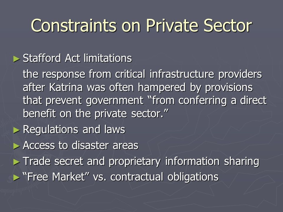 Constraints on Private Sector Stafford Act limitations Stafford Act limitations the response from critical infrastructure providers after Katrina was often hampered by provisions that prevent government from conferring a direct benefit on the private sector.