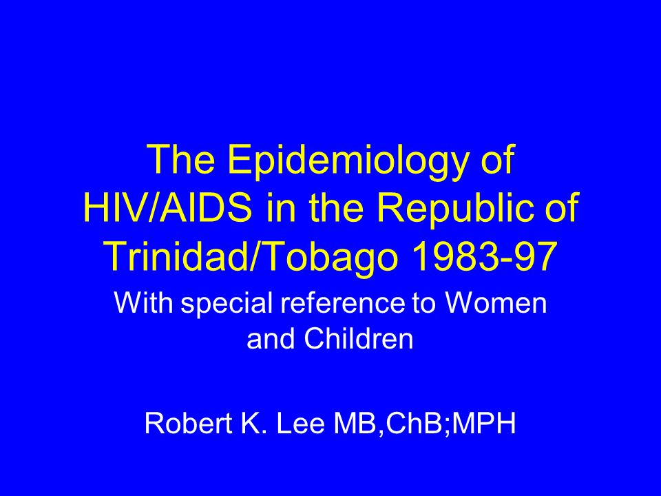 The Epidemiology of HIV/AIDS in the Republic of Trinidad/Tobago With special reference to Women and Children Robert K.