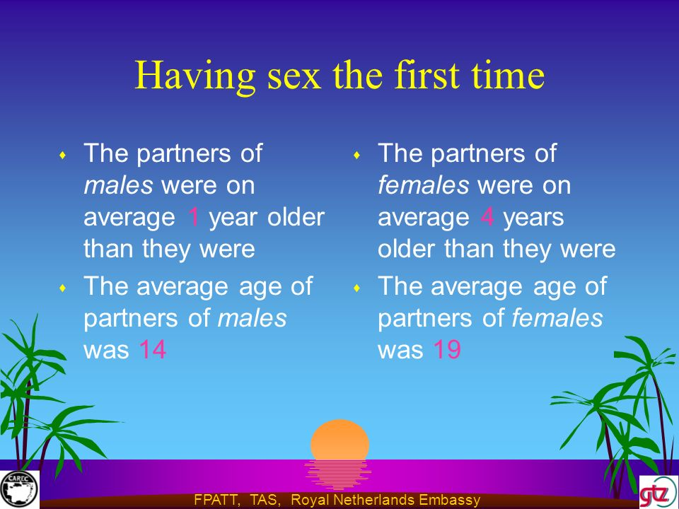 FPATT, TAS, Royal Netherlands Embassy Having sex the first time s The partners of males were on average 1 year older than they were s The average age of partners of males was 14 s The partners of females were on average 4 years older than they were s The average age of partners of females was 19