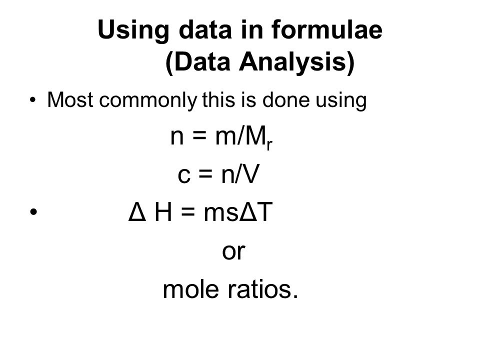 Using data in formulae (Data Analysis) Most commonly this is done using n = m/M r c = n/V Δ H = msΔT or mole ratios.