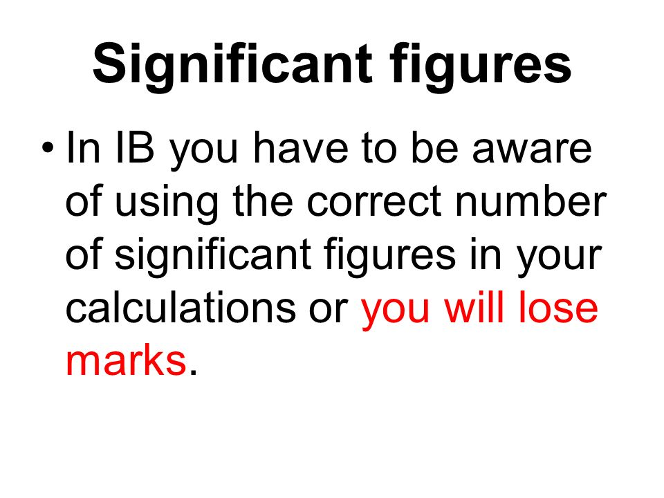 Significant figures In IB you have to be aware of using the correct number of significant figures in your calculations or you will lose marks.