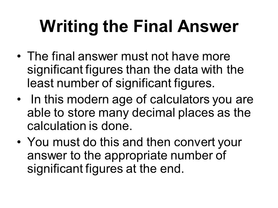 Writing the Final Answer The final answer must not have more significant figures than the data with the least number of significant figures.