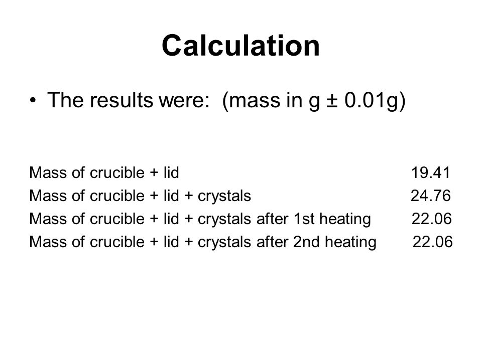 Calculation The results were:(mass in g ± 0.01g) Mass of crucible + lid 19.41 Mass of crucible + lid + crystals 24.76 Mass of crucible + lid + crystals after 1st heating 22.06 Mass of crucible + lid + crystals after 2nd heating 22.06