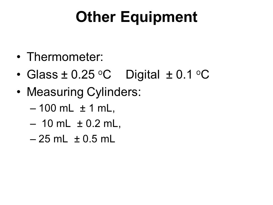 Other Equipment Thermometer: Glass ± 0.25 o CDigital ± 0.1 o C Measuring Cylinders: –100 mL ± 1 mL, – 10 mL ± 0.2 mL, –25 mL ± 0.5 mL