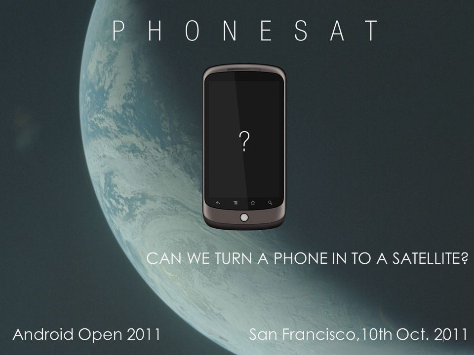 1 CAN WE TURN A PHONE IN TO A SATELLITE Android Open 2011San Francisco,10th Oct. 2011