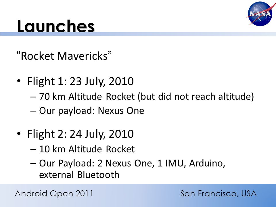 Launches Rocket Mavericks Flight 1: 23 July, 2010 – 70 km Altitude Rocket (but did not reach altitude) – Our payload: Nexus One Flight 2: 24 July, 2010 – 10 km Altitude Rocket – Our Payload: 2 Nexus One, 1 IMU, Arduino, external Bluetooth Android Open 2011San Francisco, USA
