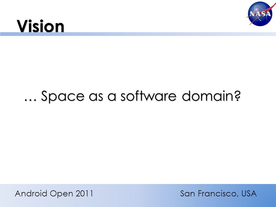 Vision … Space as a software domain Android Open 2011San Francisco, USA