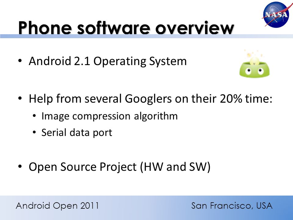 Phone software overview Android 2.1 Operating System Help from several Googlers on their 20% time: Image compression algorithm Serial data port Open Source Project (HW and SW) Android Open 2011San Francisco, USA