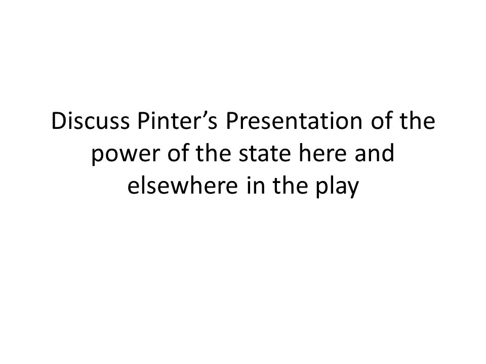 Discuss Pinters Presentation of the power of the state here and elsewhere in the play