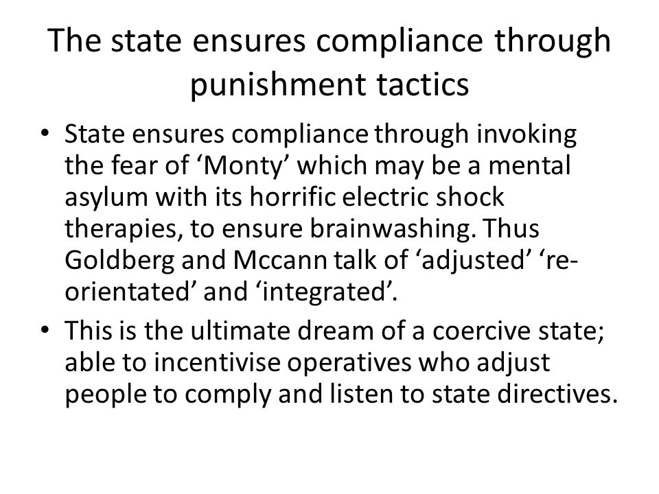 The state ensures compliance through punishment tactics State ensures compliance through invoking the fear of Monty which may be a mental asylum with its horrific electric shock therapies, to ensure brainwashing.