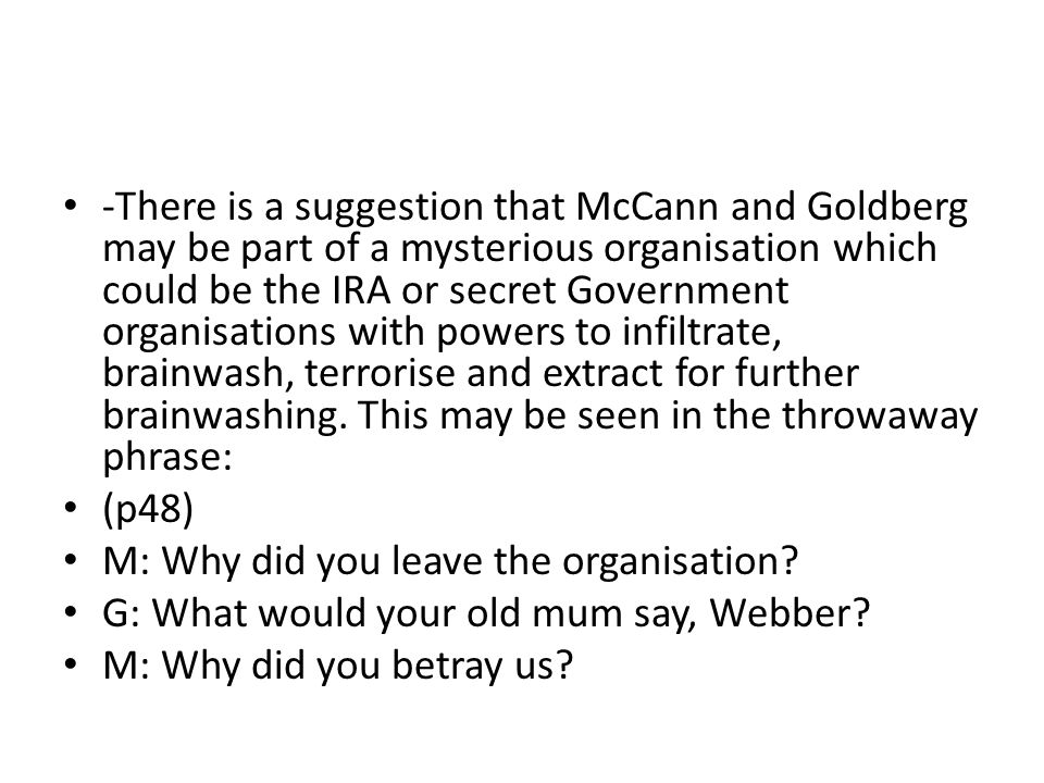 -There is a suggestion that McCann and Goldberg may be part of a mysterious organisation which could be the IRA or secret Government organisations with powers to infiltrate, brainwash, terrorise and extract for further brainwashing.