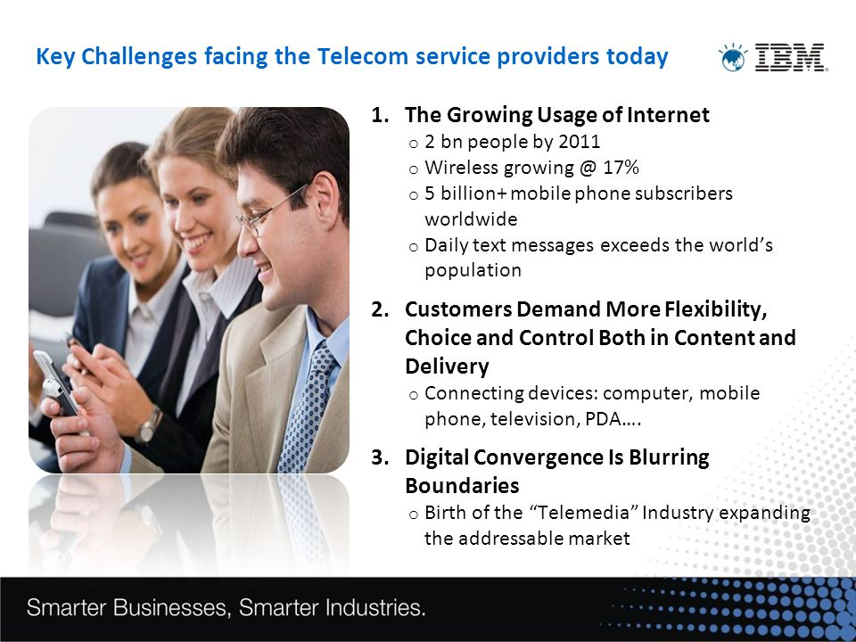 1.The Growing Usage of Internet o 2 bn people by 2011 o Wireless growing @ 17% o 5 billion+ mobile phone subscribers worldwide o Daily text messages exceeds the worlds population 2.Customers Demand More Flexibility, Choice and Control Both in Content and Delivery o Connecting devices: computer, mobile phone, television, PDA….