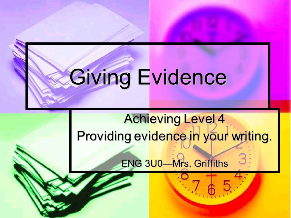 Giving Evidence Achieving Level 4 Providing evidence in your writing. ENG 3U0Mrs. Griffiths