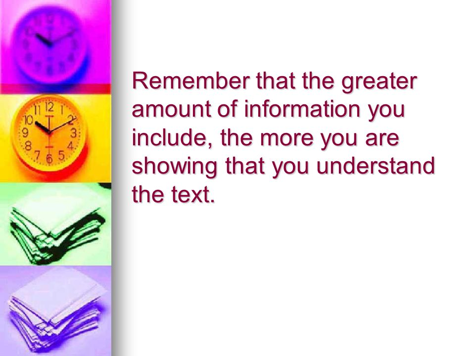 Remember that the greater amount of information you include, the more you are showing that you understand the text.