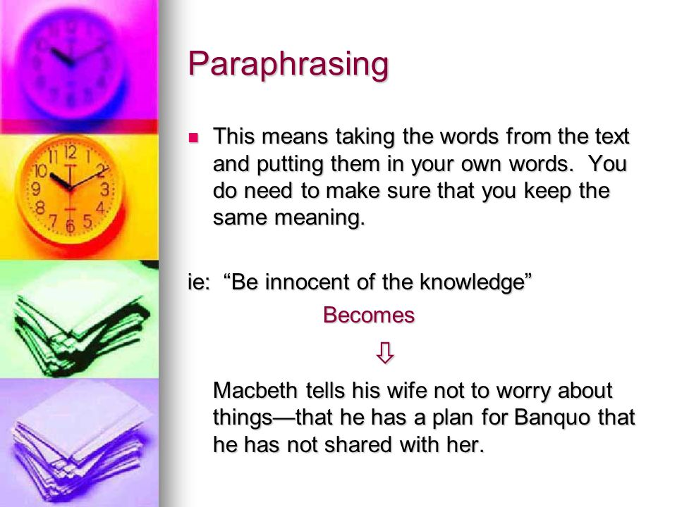Paraphrasing This means taking the words from the text and putting them in your own words.