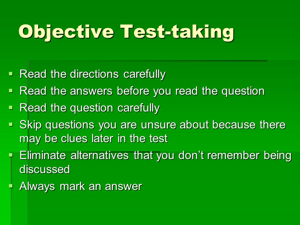 Objective Test-taking Read the directions carefully Read the directions carefully Read the answers before you read the question Read the answers before you read the question Read the question carefully Read the question carefully Skip questions you are unsure about because there may be clues later in the test Skip questions you are unsure about because there may be clues later in the test Eliminate alternatives that you dont remember being discussed Eliminate alternatives that you dont remember being discussed Always mark an answer Always mark an answer
