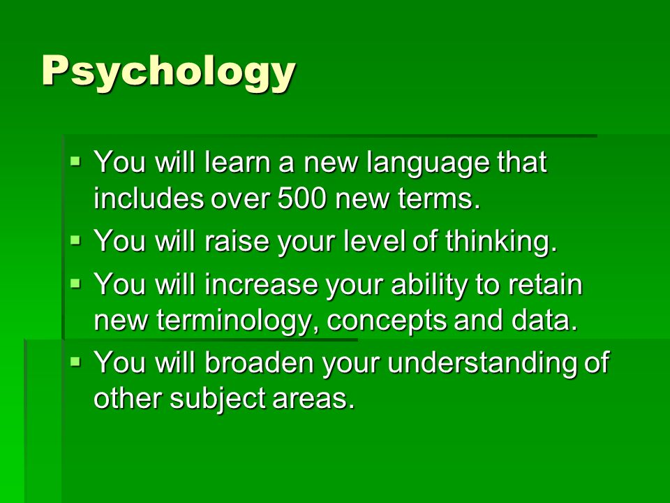 Psychology You will learn a new language that includes over 500 new terms.