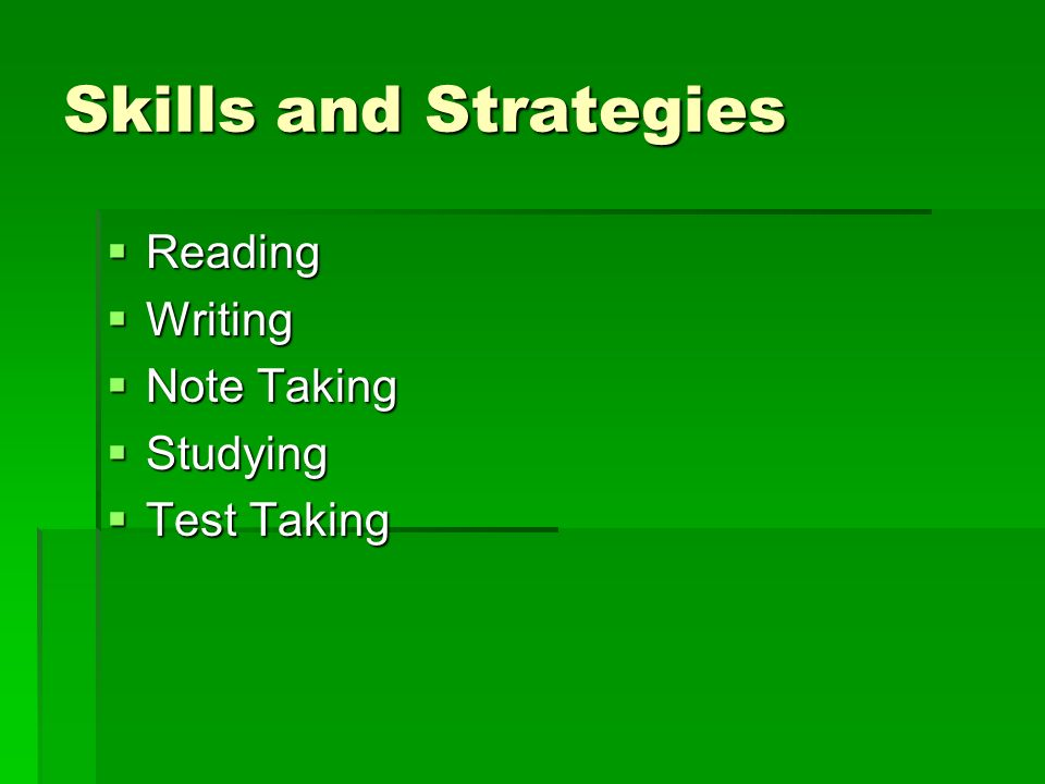 Skills and Strategies Reading Reading Writing Writing Note Taking Note Taking Studying Studying Test Taking Test Taking