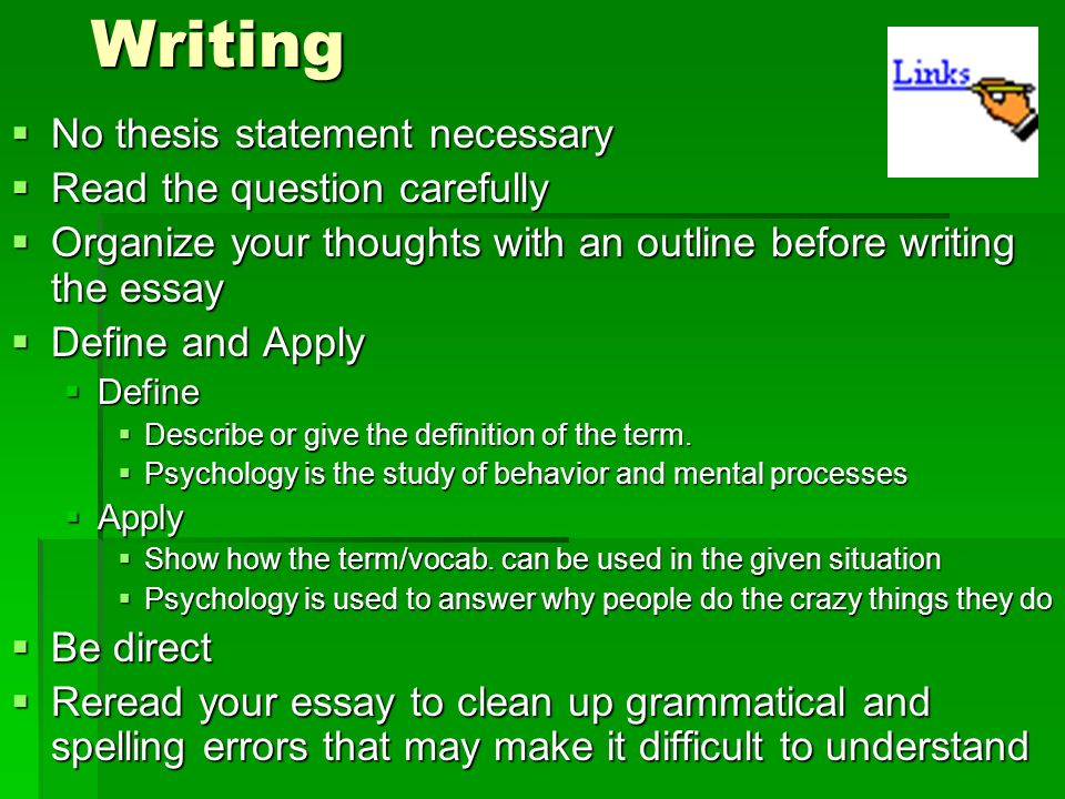 Writing No thesis statement necessary No thesis statement necessary Read the question carefully Read the question carefully Organize your thoughts with an outline before writing the essay Organize your thoughts with an outline before writing the essay Define and Apply Define and Apply Define Define Describe or give the definition of the term.