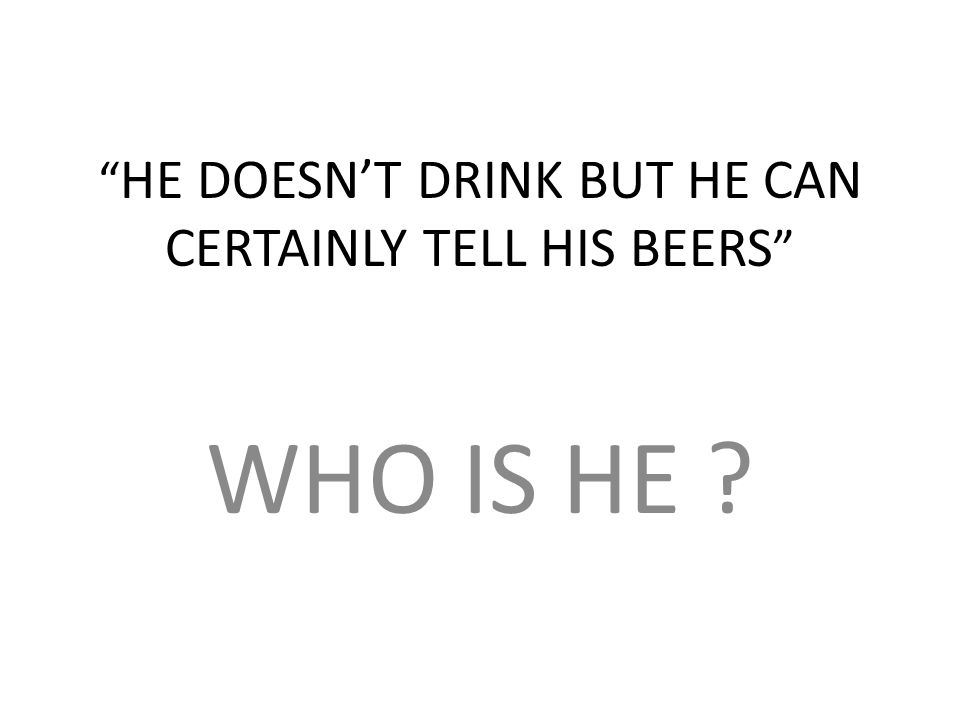 HE DOESNT DRINK BUT HE CAN CERTAINLY TELL HIS BEERS WHO IS HE