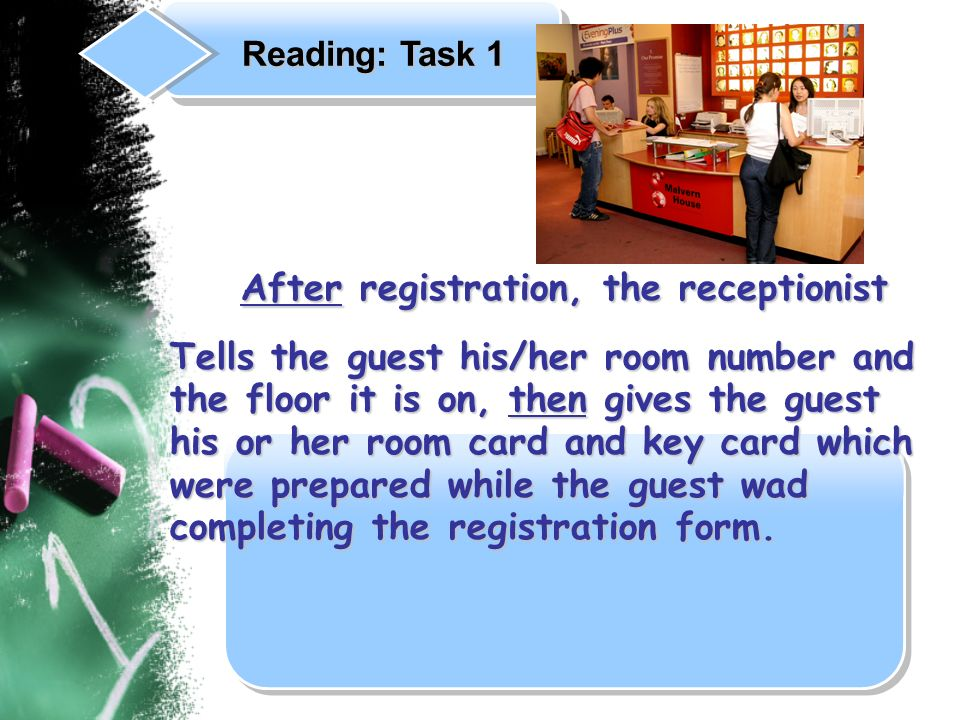 After registration, the receptionist After registration, the receptionist Tells the guest his/her room number and the floor it is on, then gives the guest his or her room card and key card which were prepared while the guest wad completing the registration form.