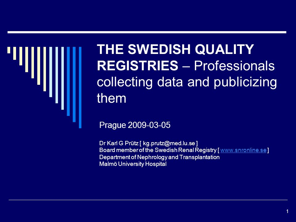 1 THE SWEDISH QUALITY REGISTRIES – Professionals collecting data and publicizing them Prague Dr Karl G Prütz [ ] Board member of the Swedish Renal Registry [   ]  Department of Nephrology and Transplantation Malmö University Hospital