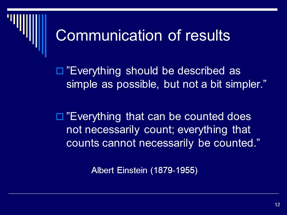 12 Communication of results Everything should be described as simple as possible, but not a bit simpler.
