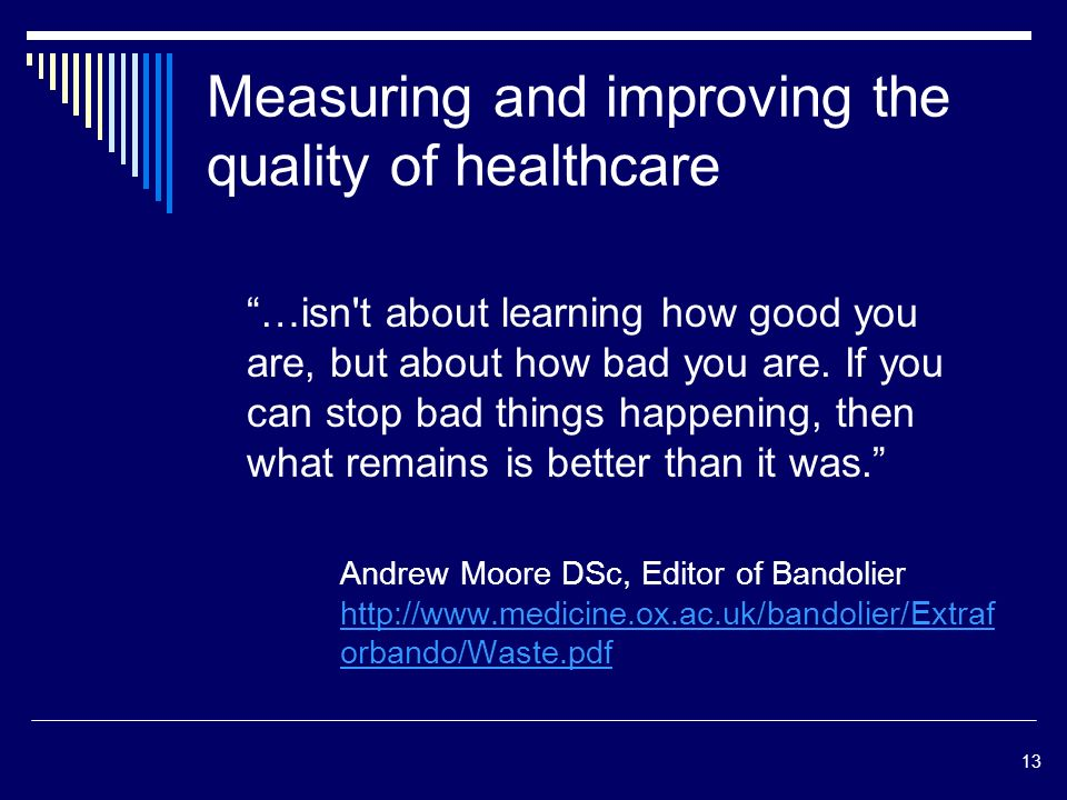 13 Measuring and improving the quality of healthcare …isn t about learning how good you are, but about how bad you are.