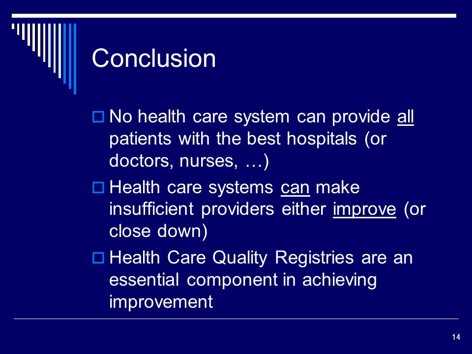 14 Conclusion No health care system can provide all patients with the best hospitals (or doctors, nurses, …) Health care systems can make insufficient providers either improve (or close down) Health Care Quality Registries are an essential component in achieving improvement