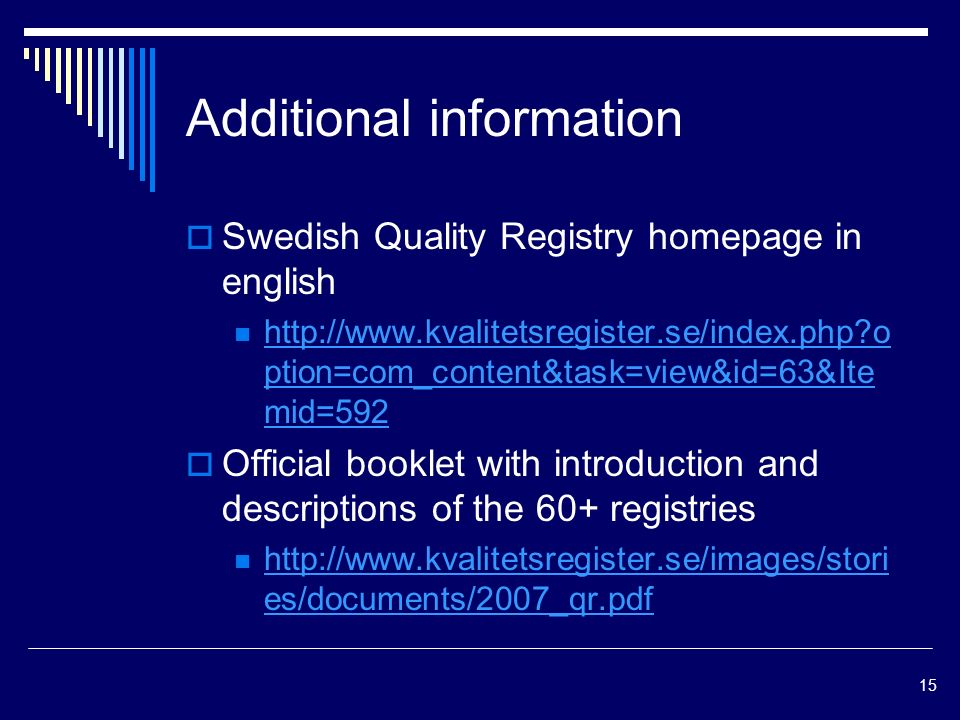 15 Additional information Swedish Quality Registry homepage in english   o ption=com_content&task=view&id=63&Ite mid=592   o ption=com_content&task=view&id=63&Ite mid=592 Official booklet with introduction and descriptions of the 60+ registries   es/documents/2007_qr.pdf   es/documents/2007_qr.pdf