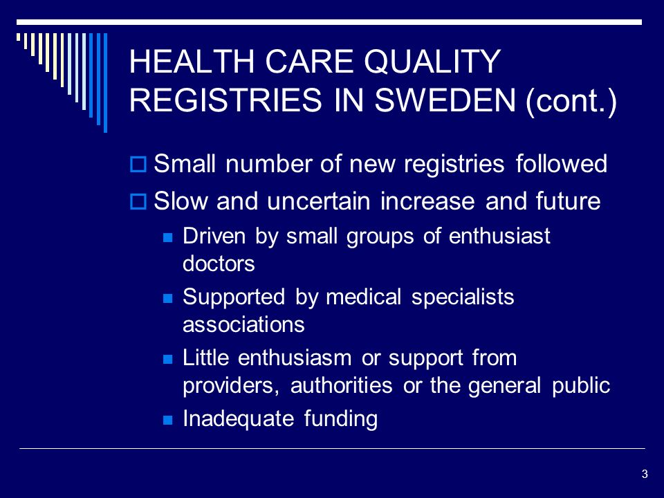 3 HEALTH CARE QUALITY REGISTRIES IN SWEDEN (cont.) Small number of new registries followed Slow and uncertain increase and future Driven by small groups of enthusiast doctors Supported by medical specialists associations Little enthusiasm or support from providers, authorities or the general public Inadequate funding