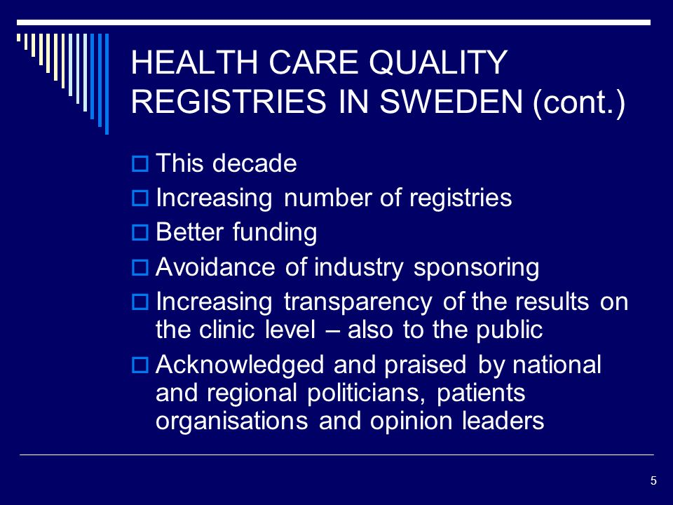 5 HEALTH CARE QUALITY REGISTRIES IN SWEDEN (cont.) This decade Increasing number of registries Better funding Avoidance of industry sponsoring Increasing transparency of the results on the clinic level – also to the public Acknowledged and praised by national and regional politicians, patients organisations and opinion leaders