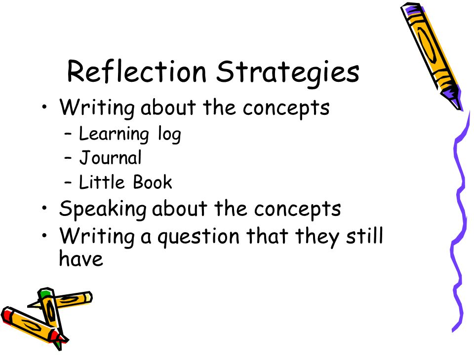 Reflection Strategies Writing about the concepts –Learning log –Journal –Little Book Speaking about the concepts Writing a question that they still have
