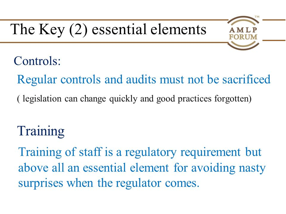 The Key (2) essential elements Controls: Regular controls and audits must not be sacrificed ( legislation can change quickly and good practices forgotten) Training Training of staff is a regulatory requirement but above all an essential element for avoiding nasty surprises when the regulator comes.